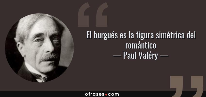 Frases de Paul Valéry - El burgués es la figura simétrica del romántico