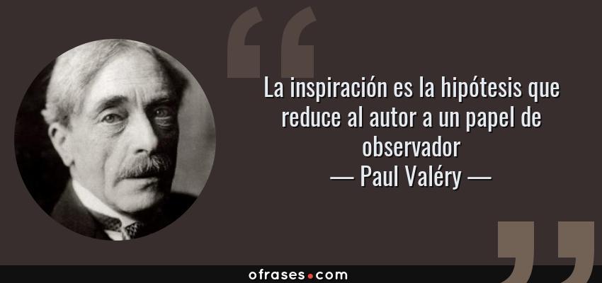 Frases de Paul Valéry - La inspiración es la hipótesis que reduce al autor a un papel de observador