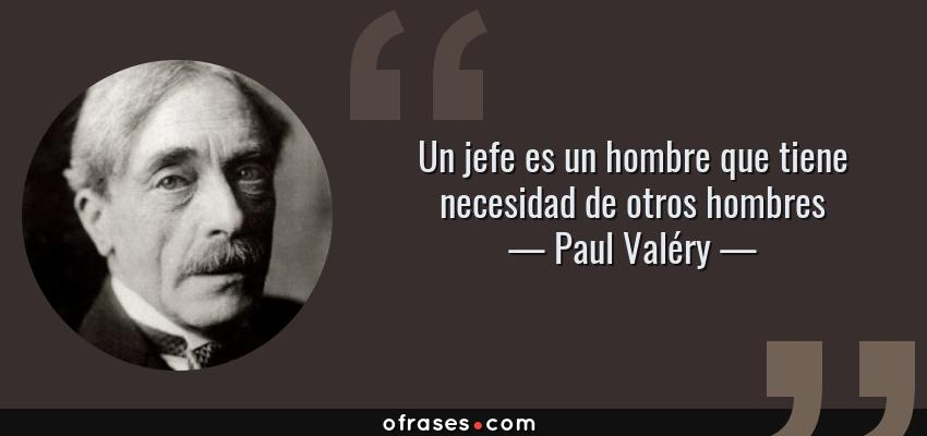 Frases de Paul Valéry - Un jefe es un hombre que tiene necesidad de otros hombres
