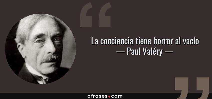 Frases de Paul Valéry - La conciencia tiene horror al vacío