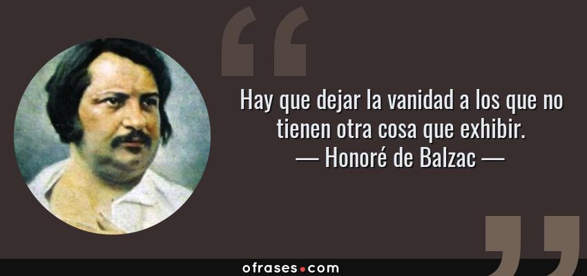 Frases de Honoré de Balzac - Hay que dejar la vanidad a los que no tienen otra cosa que exhibir.