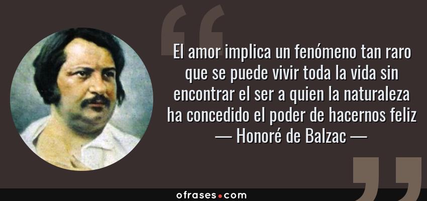 Frases de Honoré de Balzac - El amor implica un fenómeno tan raro que se puede vivir toda la vida sin encontrar el ser a quien la naturaleza ha concedido el poder de hacernos feliz