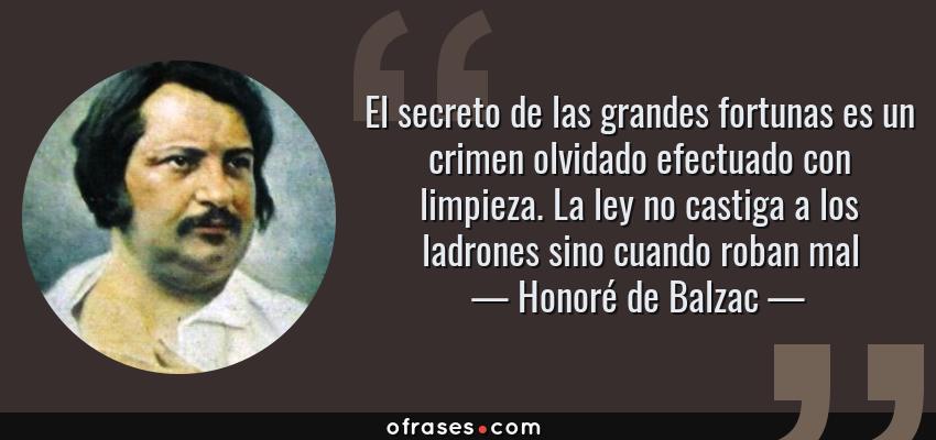 Frases de Honoré de Balzac - El secreto de las grandes fortunas es un crimen olvidado efectuado con limpieza. La ley no castiga a los ladrones sino cuando roban mal