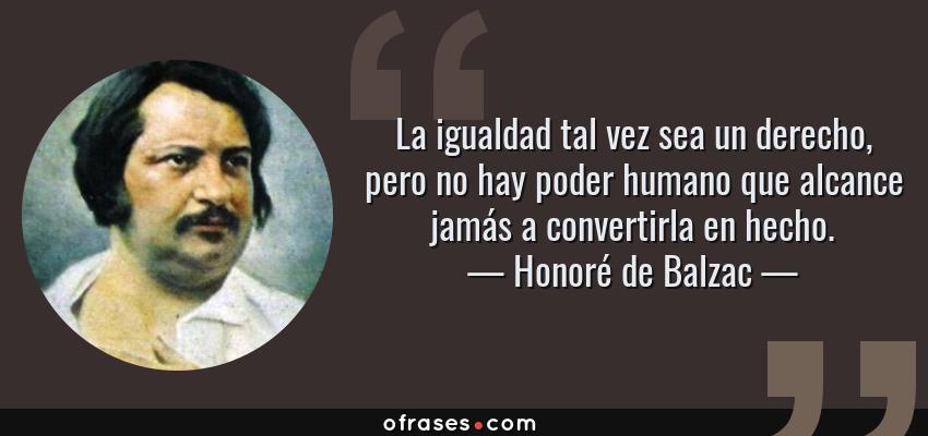 Frases de Honoré de Balzac - La igualdad tal vez sea un derecho, pero no hay poder humano que alcance jamás a convertirla en hecho.