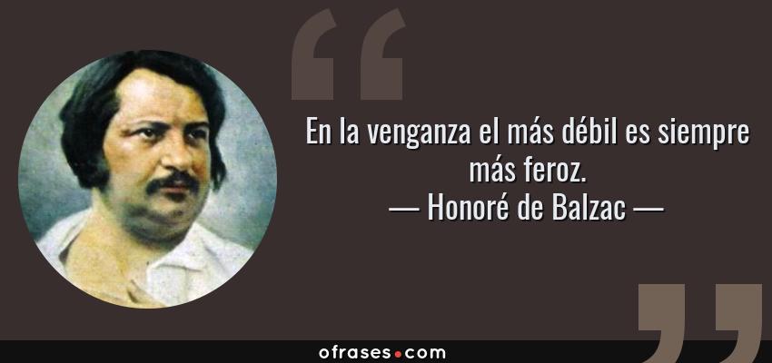 Frases de Honoré de Balzac - En la venganza el más débil es siempre más feroz.