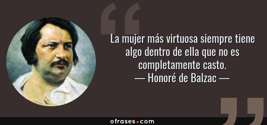 Frases de Honoré de Balzac - La mujer más virtuosa siempre tiene algo dentro de ella que no es completamente casto.