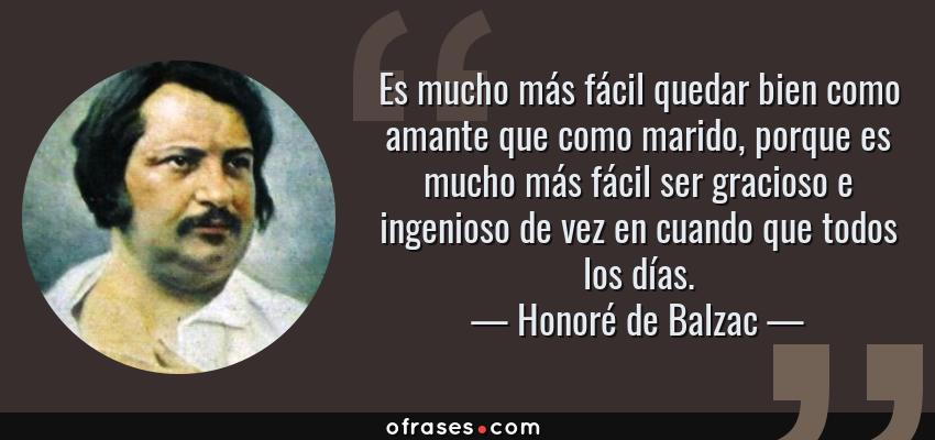 Frases de Honoré de Balzac - Es mucho más fácil quedar bien como amante que como marido, porque es mucho más fácil ser gracioso e ingenioso de vez en cuando que todos los días.