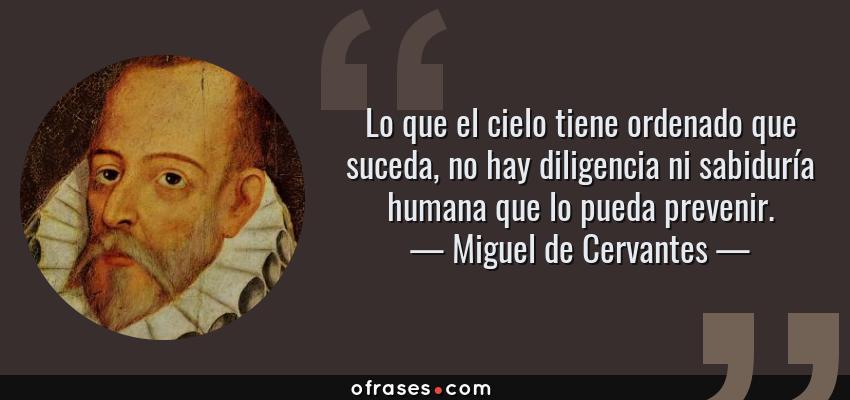 Frases de Miguel de Cervantes - Lo que el cielo tiene ordenado que suceda, no hay diligencia ni sabiduría humana que lo pueda prevenir.