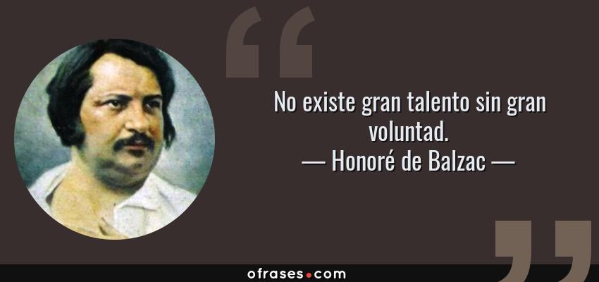 Frases de Honoré de Balzac - No existe gran talento sin gran voluntad.