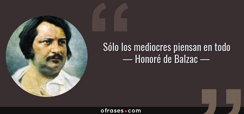 Frases de Honoré de Balzac - Sólo los mediocres piensan en todo