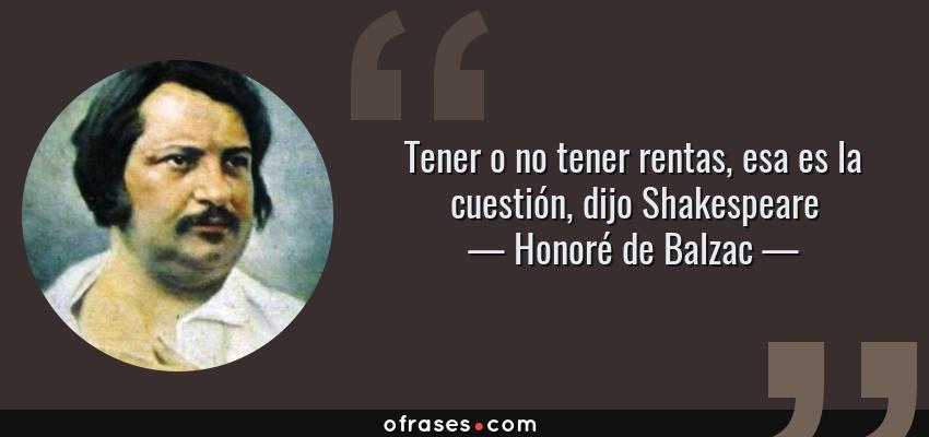 Frases de Honoré de Balzac - Tener o no tener rentas, esa es la cuestión, dijo Shakespeare