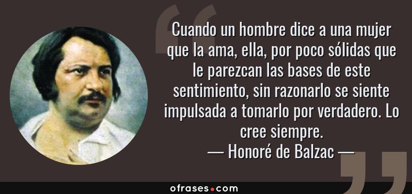 Frases de Honoré de Balzac - Cuando un hombre dice a una mujer que la ama, ella, por poco sólidas que le parezcan las bases de este sentimiento, sin razonarlo se siente impulsada a tomarlo por verdadero. Lo cree siempre.