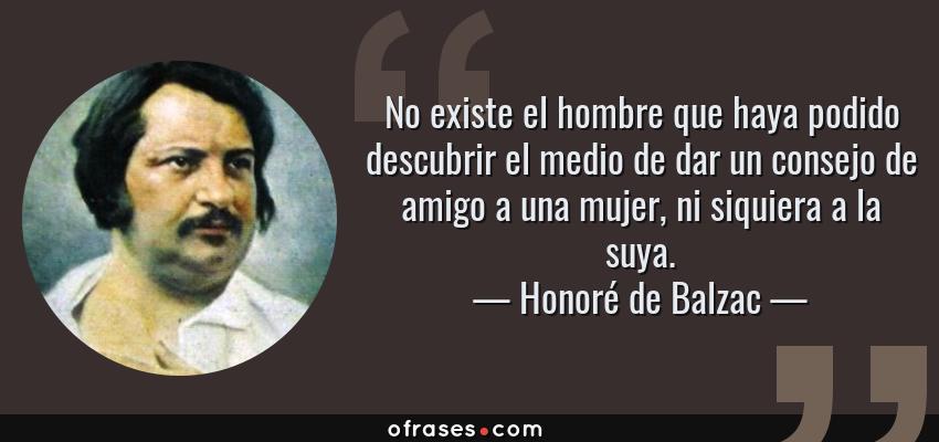 Frases de Honoré de Balzac - No existe el hombre que haya podido descubrir el medio de dar un consejo de amigo a una mujer, ni siquiera a la suya.