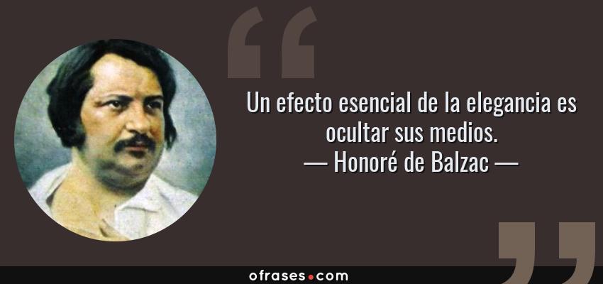 Frases de Honoré de Balzac - Un efecto esencial de la elegancia es ocultar sus medios.