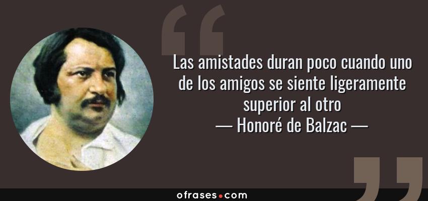 Frases de Honoré de Balzac - Las amistades duran poco cuando uno de los amigos se siente ligeramente superior al otro