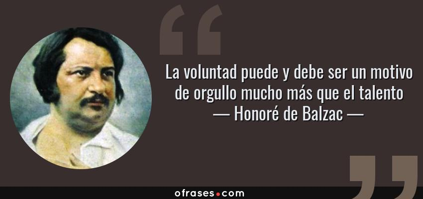 Frases de Honoré de Balzac - La voluntad puede y debe ser un motivo de orgullo mucho más que el talento