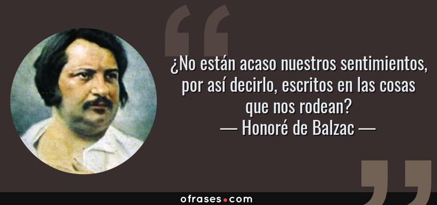 Frases de Honoré de Balzac - ¿No están acaso nuestros sentimientos, por así decirlo, escritos en las cosas que nos rodean?