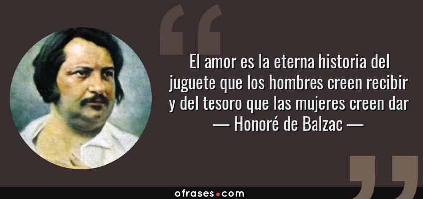 Frases de Honoré de Balzac - El amor es la eterna historia del juguete que los hombres creen recibir y del tesoro que las mujeres creen dar