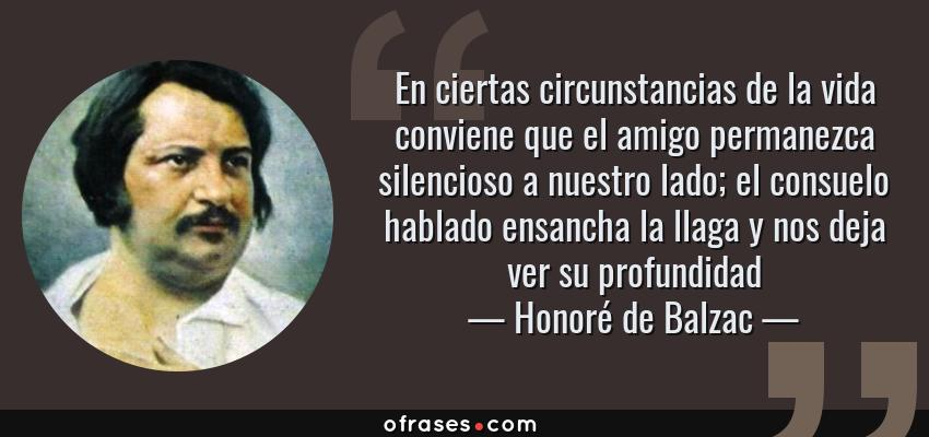 Frases de Honoré de Balzac - En ciertas circunstancias de la vida conviene que el amigo permanezca silencioso a nuestro lado; el consuelo hablado ensancha la llaga y nos deja ver su profundidad