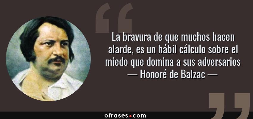 Frases de Honoré de Balzac - La bravura de que muchos hacen alarde, es un hábil cálculo sobre el miedo que domina a sus adversarios