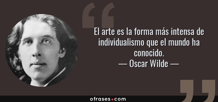 Frases de Oscar Wilde - El arte es la forma más intensa de individualismo que el mundo ha conocido.