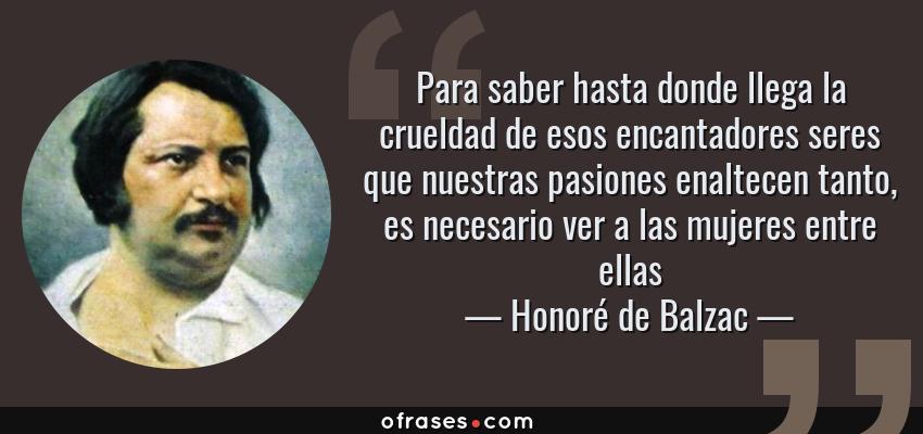 Frases de Honoré de Balzac - Para saber hasta donde llega la crueldad de esos encantadores seres que nuestras pasiones enaltecen tanto, es necesario ver a las mujeres entre ellas