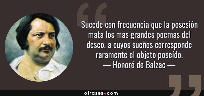 Frases de Honoré de Balzac - Sucede con frecuencia que la posesión mata los más grandes poemas del deseo, a cuyos sueños corresponde raramente el objeto poseído.
