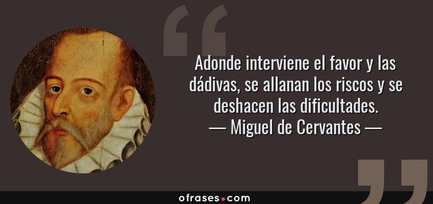 Frases de Miguel de Cervantes - Adonde interviene el favor y las dádivas, se allanan los riscos y se deshacen las dificultades.