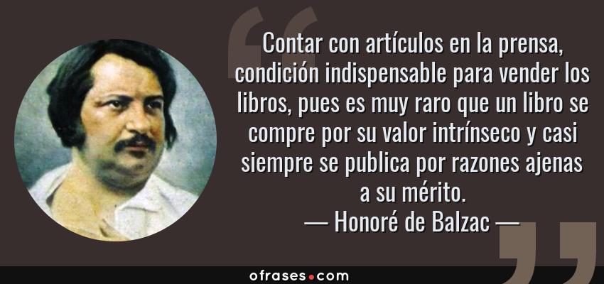 Frases de Honoré de Balzac - Contar con artículos en la prensa, condición indispensable para vender los libros, pues es muy raro que un libro se compre por su valor intrínseco y casi siempre se publica por razones ajenas a su mérito.