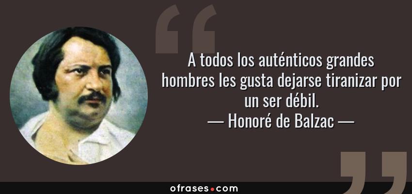 Frases de Honoré de Balzac - A todos los auténticos grandes hombres les gusta dejarse tiranizar por un ser débil.