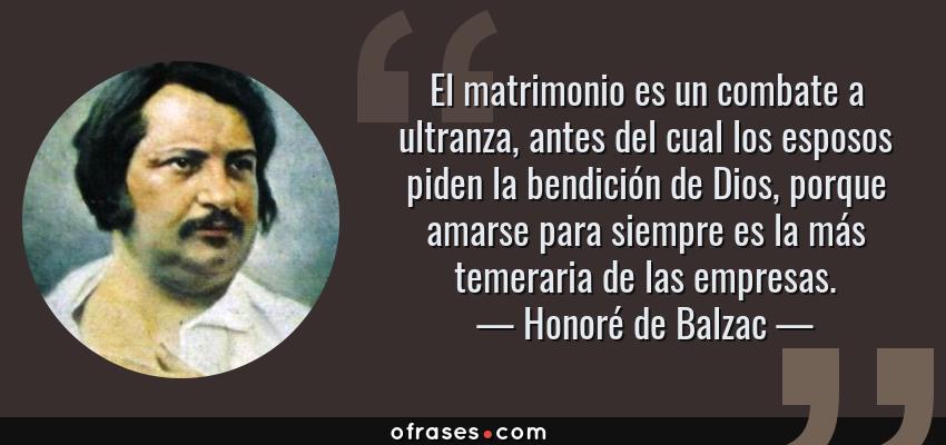 Frases de Honoré de Balzac - El matrimonio es un combate a ultranza, antes del cual los esposos piden la bendición de Dios, porque amarse para siempre es la más temeraria de las empresas.