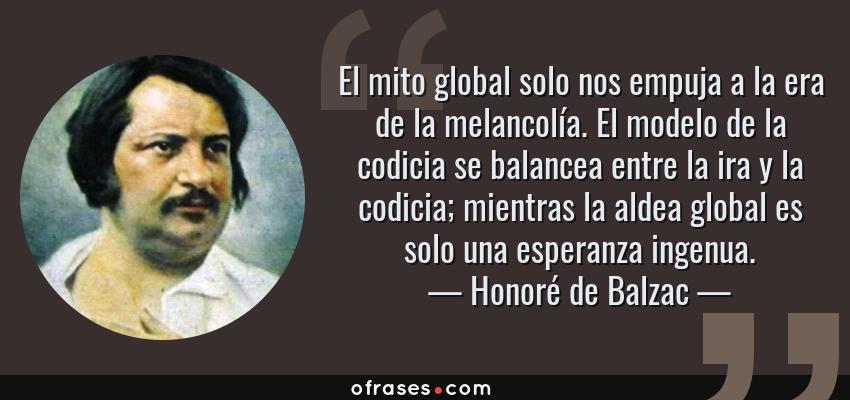 Frases de Honoré de Balzac - El mito global solo nos empuja a la era de la melancolía. El modelo de la codicia se balancea entre la ira y la codicia; mientras la aldea global es solo una esperanza ingenua.