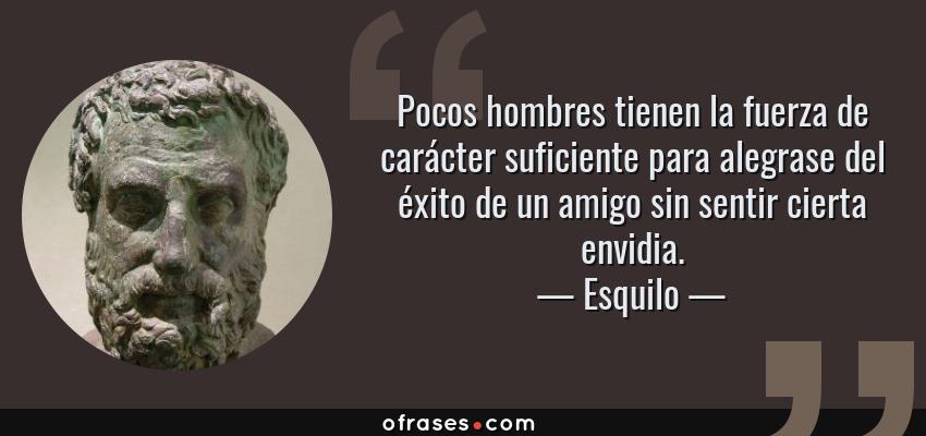 Frases de Esquilo - Pocos hombres tienen la fuerza de carácter suficiente para alegrase del éxito de un amigo sin sentir cierta envidia.