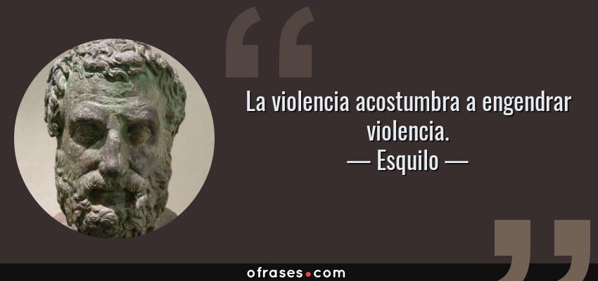 Frases de Esquilo - La violencia acostumbra a engendrar violencia.