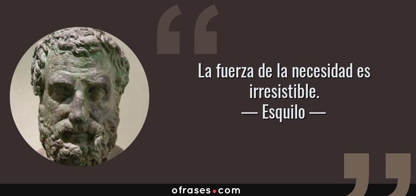 Frases de Esquilo - La fuerza de la necesidad es irresistible.