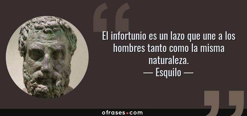Frases de Esquilo - El infortunio es un lazo que une a los hombres tanto como la misma naturaleza.