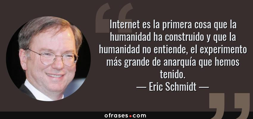 Frases de Eric Schmidt - Internet es la primera cosa que la humanidad ha construido y que la humanidad no entiende, el experimento más grande de anarquía que hemos tenido.