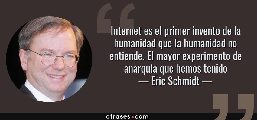 Frases de Eric Schmidt - Internet es el primer invento de la humanidad que la humanidad no entiende. El mayor experimento de anarquía que hemos tenido