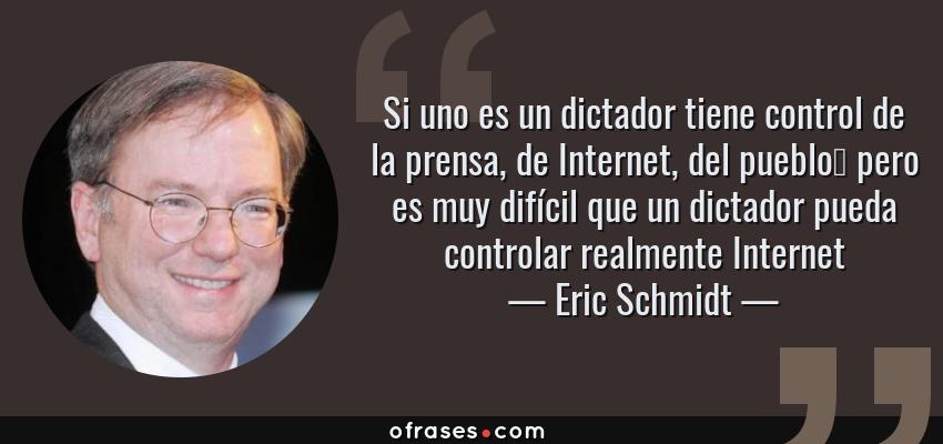 Frases de Eric Schmidt - Si uno es un dictador tiene control de la prensa, de Internet, del pueblo… pero es muy difícil que un dictador pueda controlar realmente Internet