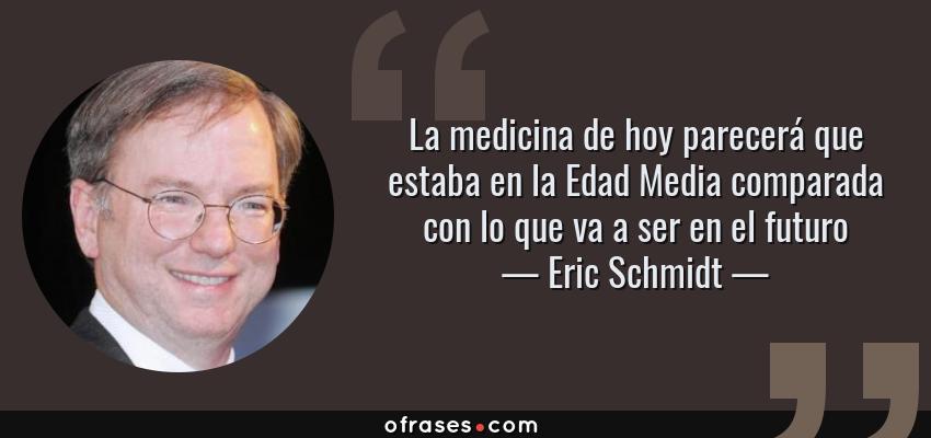 Frases de Eric Schmidt - La medicina de hoy parecerá que estaba en la Edad Media comparada con lo que va a ser en el futuro