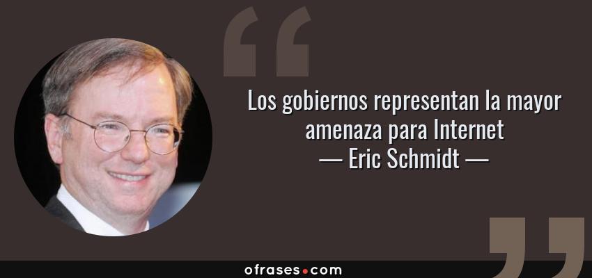 Frases de Eric Schmidt - Los gobiernos representan la mayor amenaza para Internet
