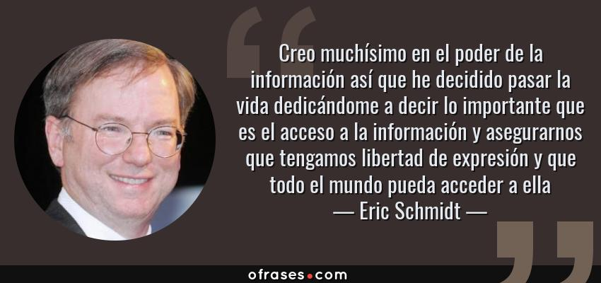 Frases de Eric Schmidt - Creo muchísimo en el poder de la información así que he decidido pasar la vida dedicándome a decir lo importante que es el acceso a la información y asegurarnos que tengamos libertad de expresión y que todo el mundo pueda acceder a ella