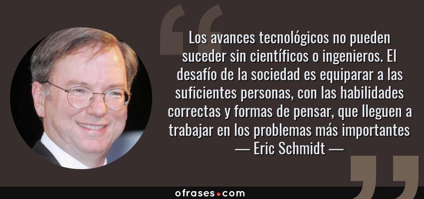 Frases de Eric Schmidt - Los avances tecnológicos no pueden suceder sin científicos o ingenieros. El desafío de la sociedad es equiparar a las suficientes personas, con las habilidades correctas y formas de pensar, que lleguen a trabajar en los problemas más importantes