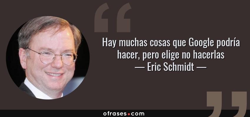 Frases de Eric Schmidt - Hay muchas cosas que Google podría hacer, pero elige no hacerlas