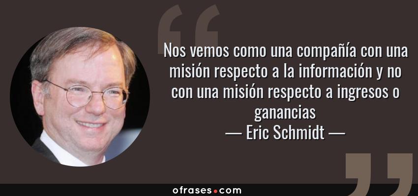 Frases de Eric Schmidt - Nos vemos como una compañía con una misión respecto a la información y no con una misión respecto a ingresos o ganancias