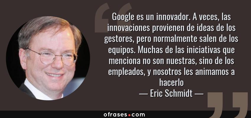Frases de Eric Schmidt - Google es un innovador. A veces, las innovaciones provienen de ideas de los gestores, pero normalmente salen de los equipos. Muchas de las iniciativas que menciona no son nuestras, sino de los empleados, y nosotros les animamos a hacerlo