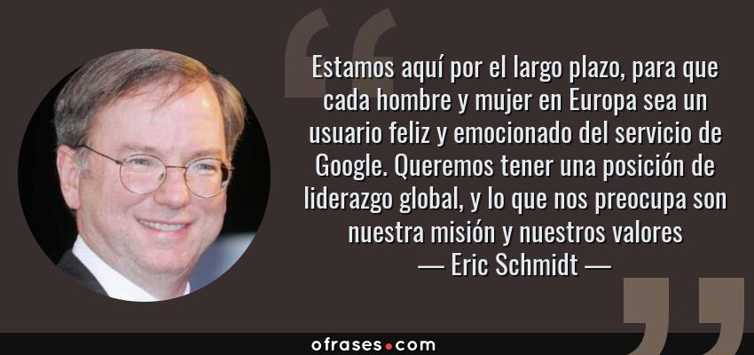 Frases de Eric Schmidt - Estamos aquí por el largo plazo, para que cada hombre y mujer en Europa sea un usuario feliz y emocionado del servicio de Google. Queremos tener una posición de liderazgo global, y lo que nos preocupa son nuestra misión y nuestros valores