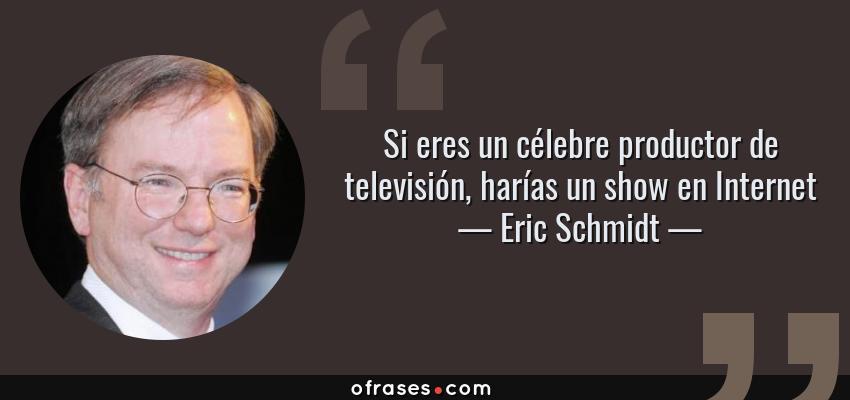 Frases de Eric Schmidt - Si eres un célebre productor de televisión, harías un show en Internet