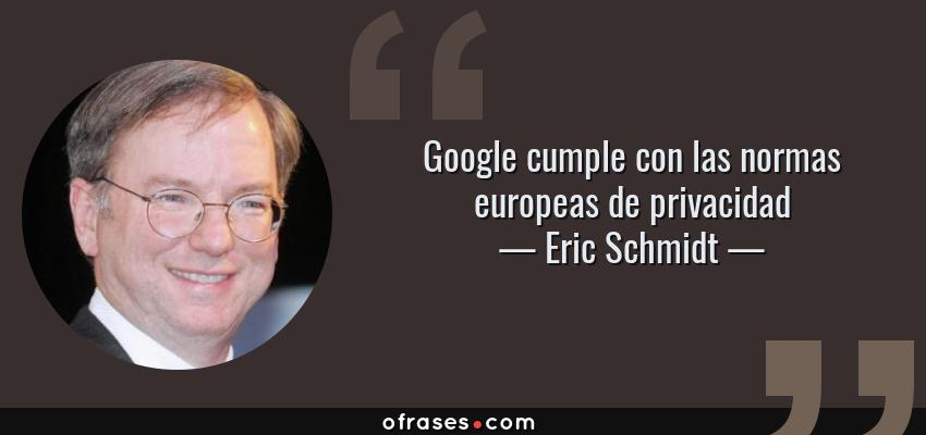 Frases de Eric Schmidt - Google cumple con las normas europeas de privacidad