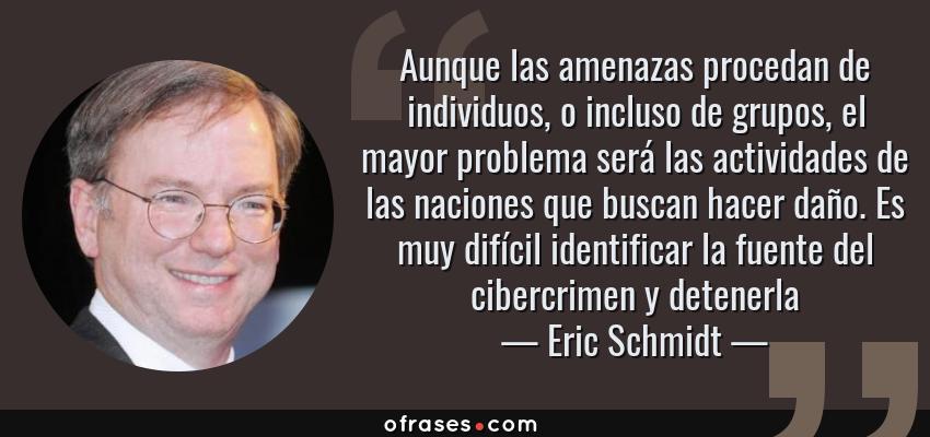 Frases de Eric Schmidt - Aunque las amenazas procedan de individuos, o incluso de grupos, el mayor problema será las actividades de las naciones que buscan hacer daño. Es muy difícil identificar la fuente del cibercrimen y detenerla